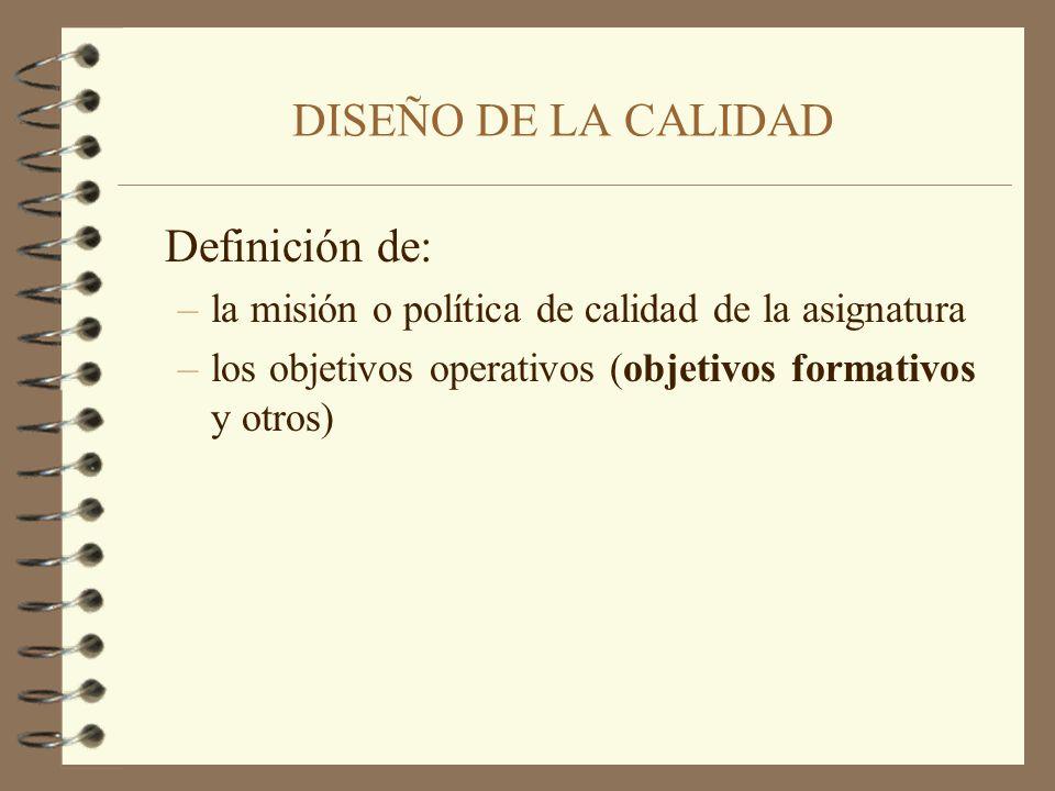 Definición de: –la misión o política de calidad de la asignatura –los objetivos operativos (objetivos formativos y otros) DISEÑO DE LA CALIDAD