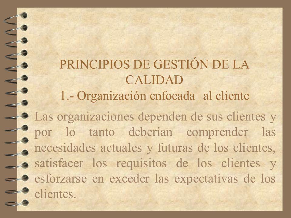 PRINCIPIOS DE GESTIÓN DE LA CALIDAD 1.- Organización enfocada al cliente Las organizaciones dependen de sus clientes y por lo tanto deberían comprende