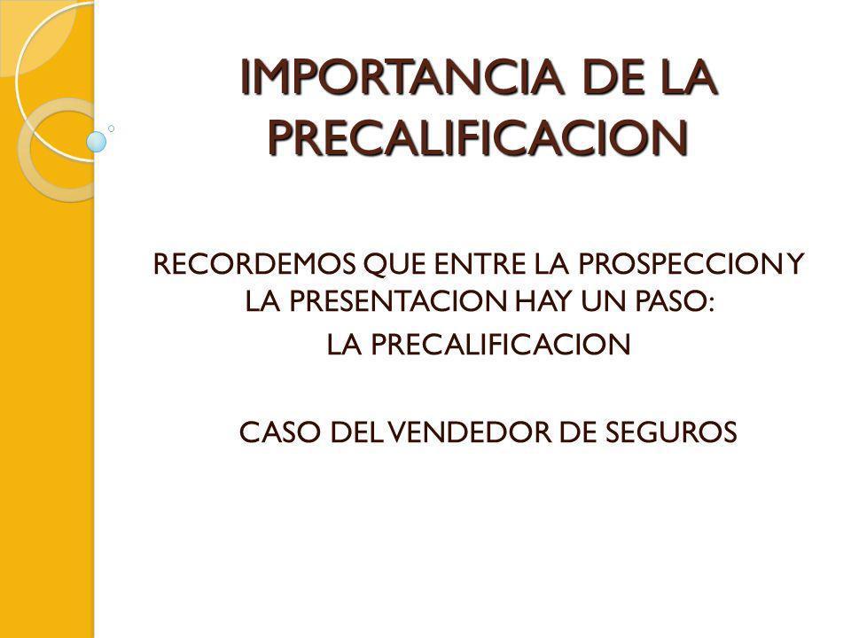 IMPORTANCIA DE LA PRECALIFICACION RECORDEMOS QUE ENTRE LA PROSPECCION Y LA PRESENTACION HAY UN PASO: LA PRECALIFICACION CASO DEL VENDEDOR DE SEGUROS