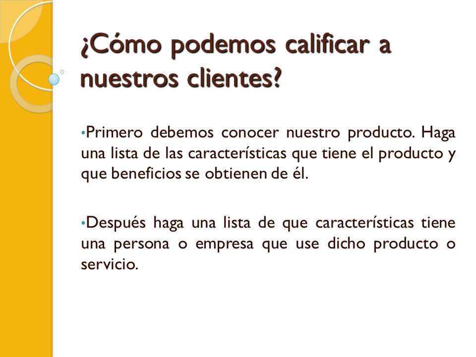 ¿Cómo podemos calificar a nuestros clientes? Primero debemos conocer nuestro producto. Haga una lista de las características que tiene el producto y q