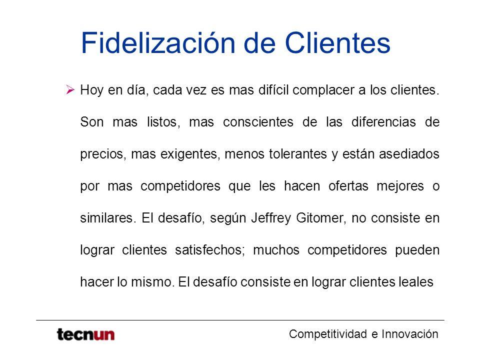 Competitividad e Innovación Fidelización de Clientes Hoy en día, cada vez es mas difícil complacer a los clientes. Son mas listos, mas conscientes de