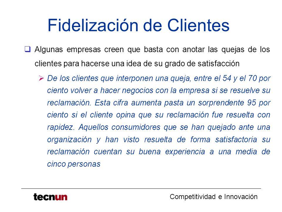 Competitividad e Innovación Fidelización de Clientes Algunas empresas creen que basta con anotar las quejas de los clientes para hacerse una idea de s
