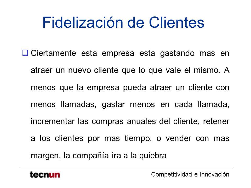 Competitividad e Innovación Fidelización de Clientes Ciertamente esta empresa esta gastando mas en atraer un nuevo cliente que lo que vale el mismo. A