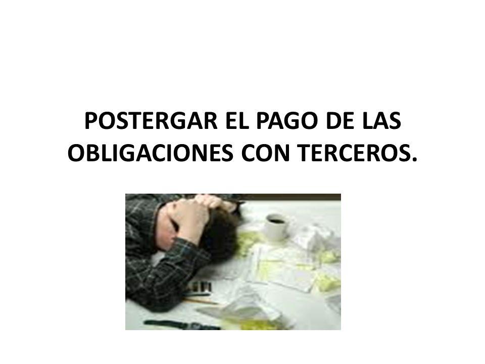 POSTERGAR EL PAGO DE LAS OBLIGACIONES CON TERCEROS.