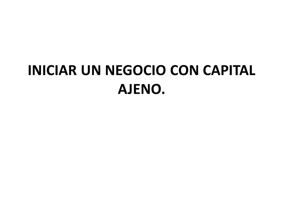 INICIAR UN NEGOCIO CON CAPITAL AJENO.