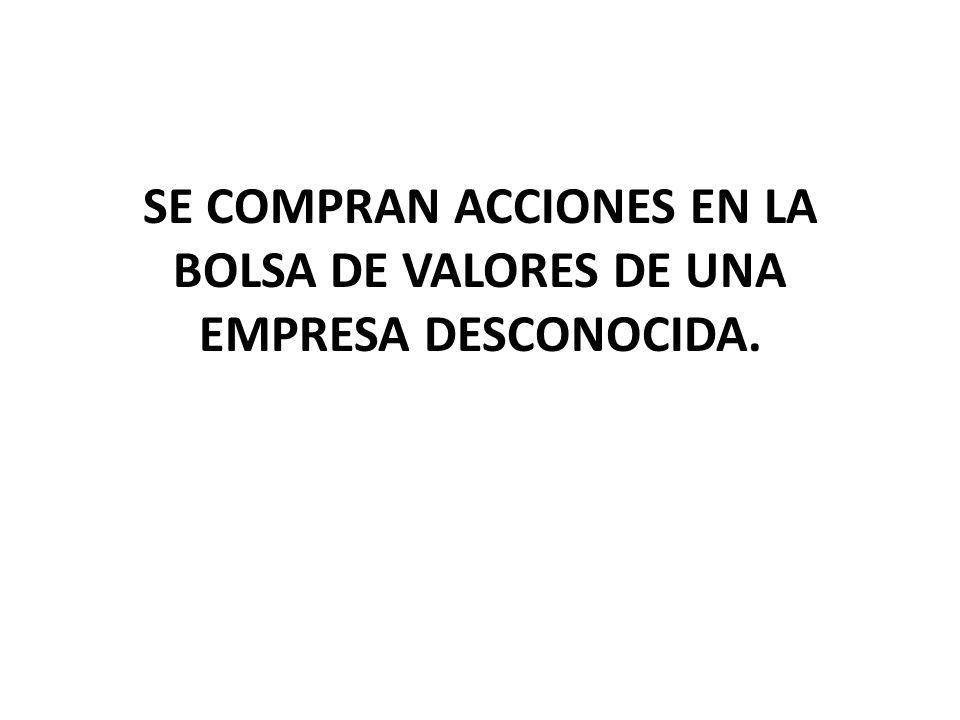 SE COMPRAN ACCIONES EN LA BOLSA DE VALORES DE UNA EMPRESA DESCONOCIDA.