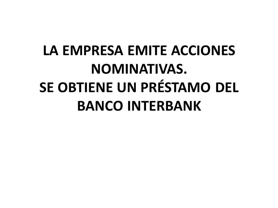 LA EMPRESA EMITE ACCIONES NOMINATIVAS. SE OBTIENE UN PRÉSTAMO DEL BANCO INTERBANK