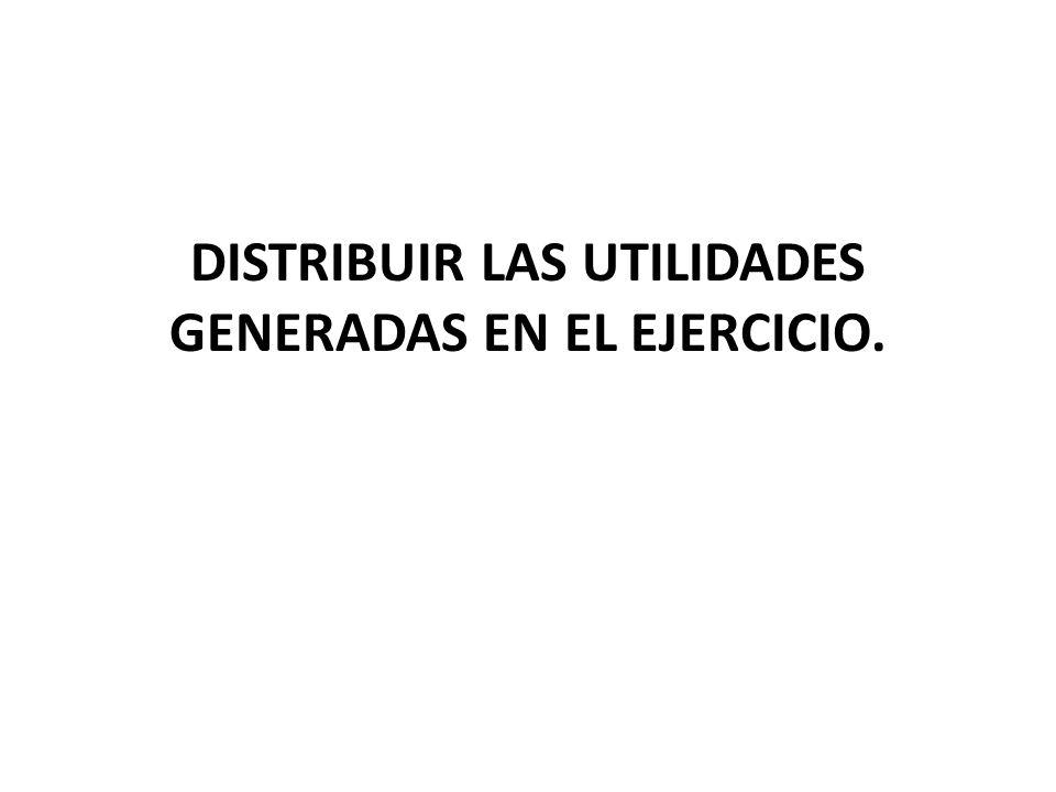 DISTRIBUIR LAS UTILIDADES GENERADAS EN EL EJERCICIO.