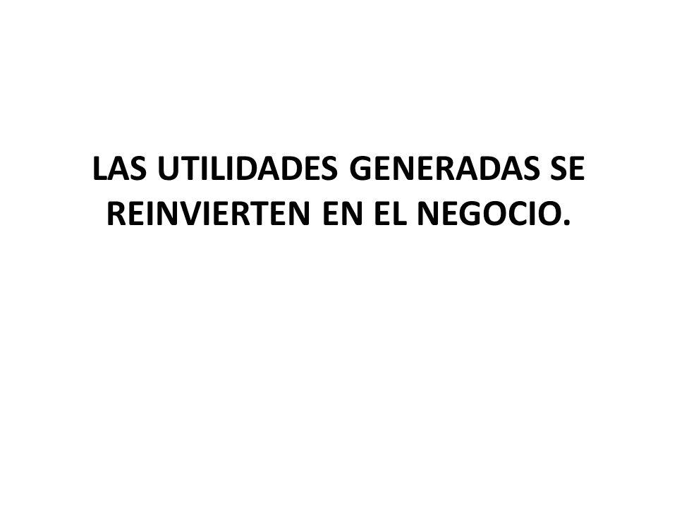 LAS UTILIDADES GENERADAS SE REINVIERTEN EN EL NEGOCIO.