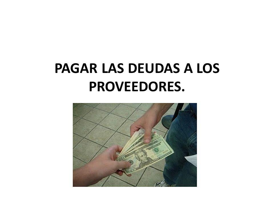 PAGAR LAS DEUDAS A LOS PROVEEDORES.