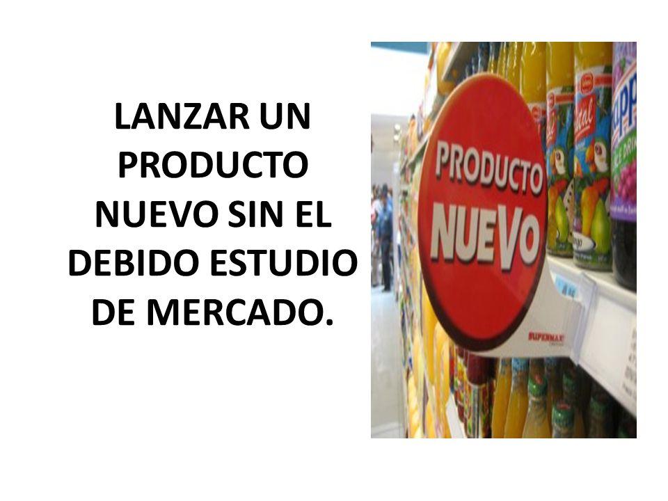LANZAR UN PRODUCTO NUEVO SIN EL DEBIDO ESTUDIO DE MERCADO.
