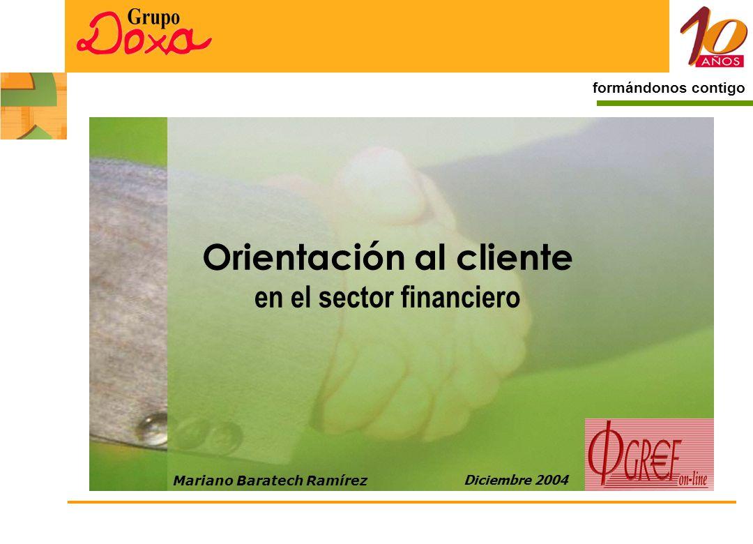 1 formándonos contigo Orientación al cliente en el sector financiero Diciembre 2004 Mariano Baratech Ramírez