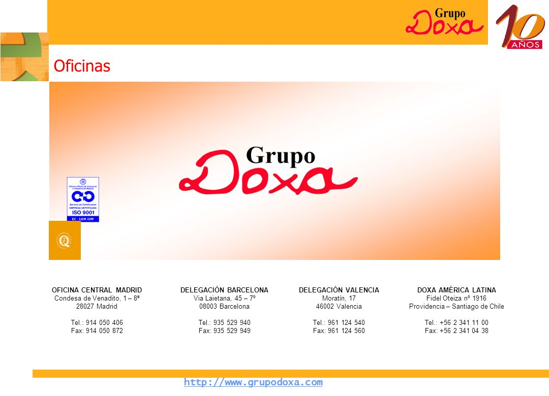 http://www.grupodoxa.com Oficinas OFICINA CENTRAL MADRID Condesa de Venadito, 1 – 8ª 28027 Madrid Tel.: 914 050 406 Fax: 914 050 872 DELEGACIÓN VALENCIA Moratín, 17 46002 Valencia Tel.: 961 124 540 Fax: 961 124 560 DELEGACIÓN BARCELONA Via Laietana, 45 – 7º 08003 Barcelona Tel.: 935 529 940 Fax: 935 529 949 DOXA AMÉRICA LATINA Fidel Oteiza nº 1916 Providencia – Santiago de Chile Tel.: +56 2 341 11 00 Fax: +56 2 341 04 38