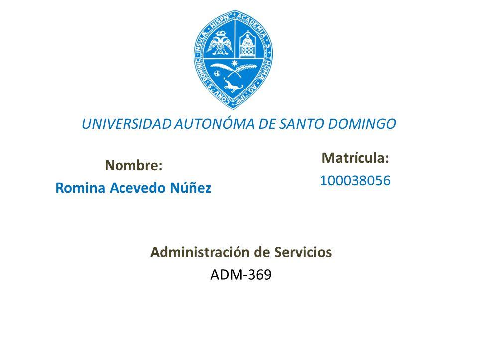 Nombre: Romina Acevedo Núñez Matrícula: 100038056 UNIVERSIDAD AUTONÓMA DE SANTO DOMINGO Administración de Servicios ADM-369