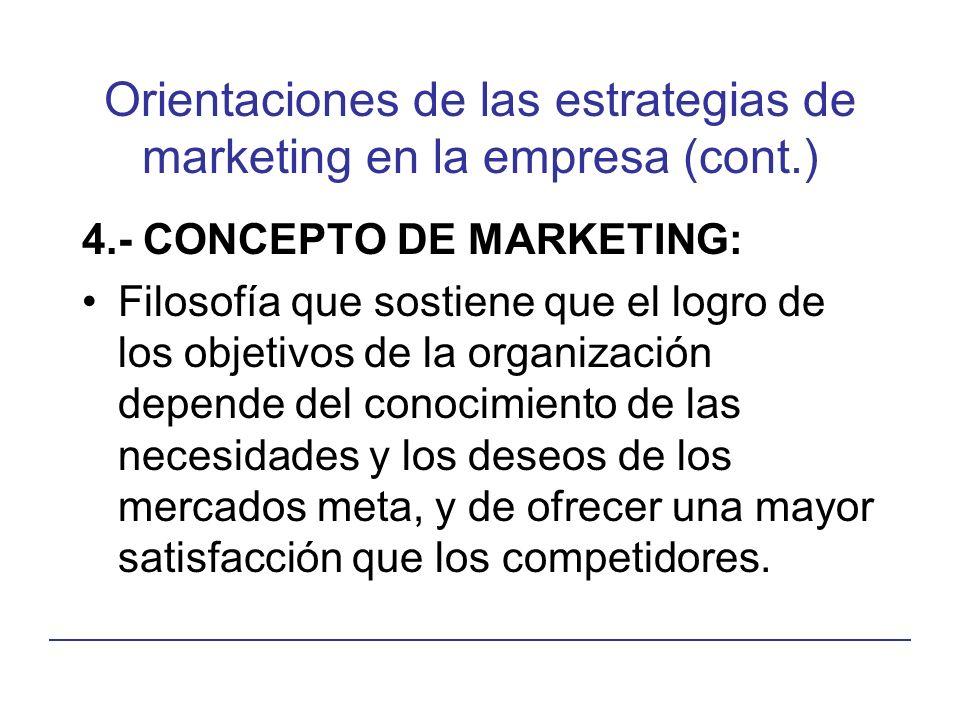 Orientaciones de las estrategias de marketing en la empresa (cont.) 4.- CONCEPTO DE MARKETING: Filosofía que sostiene que el logro de los objetivos de la organización depende del conocimiento de las necesidades y los deseos de los mercados meta, y de ofrecer una mayor satisfacción que los competidores.
