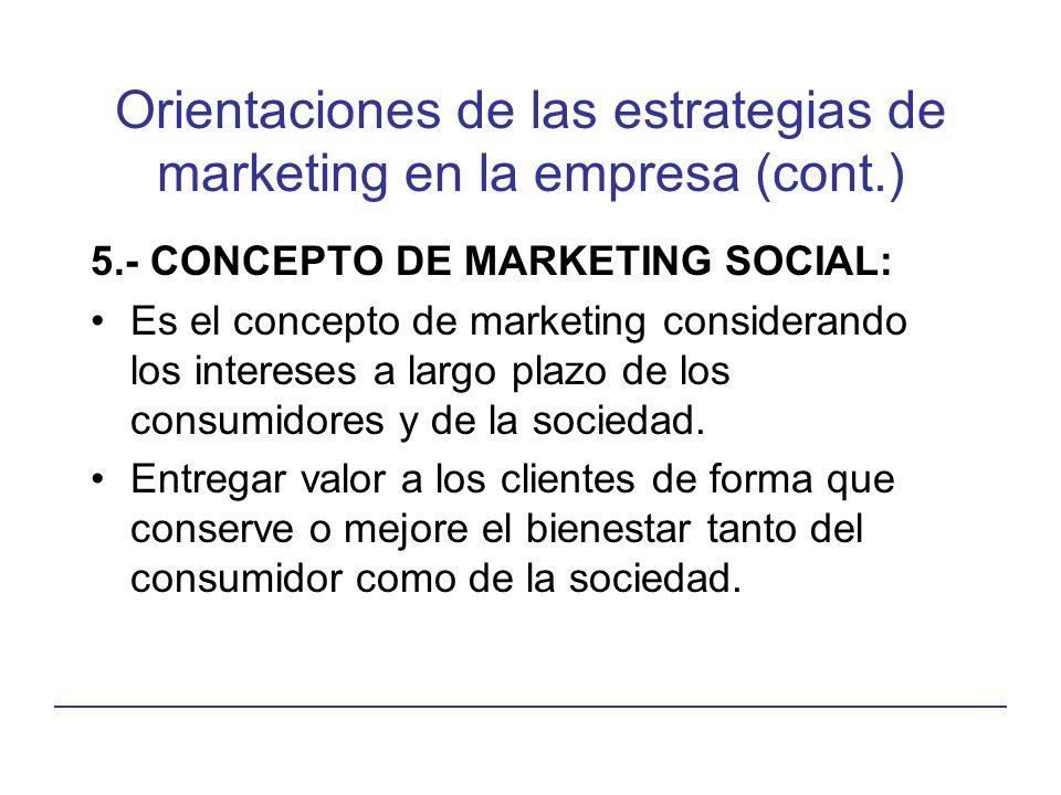 Orientaciones de las estrategias de marketing en la empresa (cont.) 5.- CONCEPTO DE MARKETING SOCIAL: Es el concepto de marketing considerando los intereses a largo plazo de los consumidores y de la sociedad.