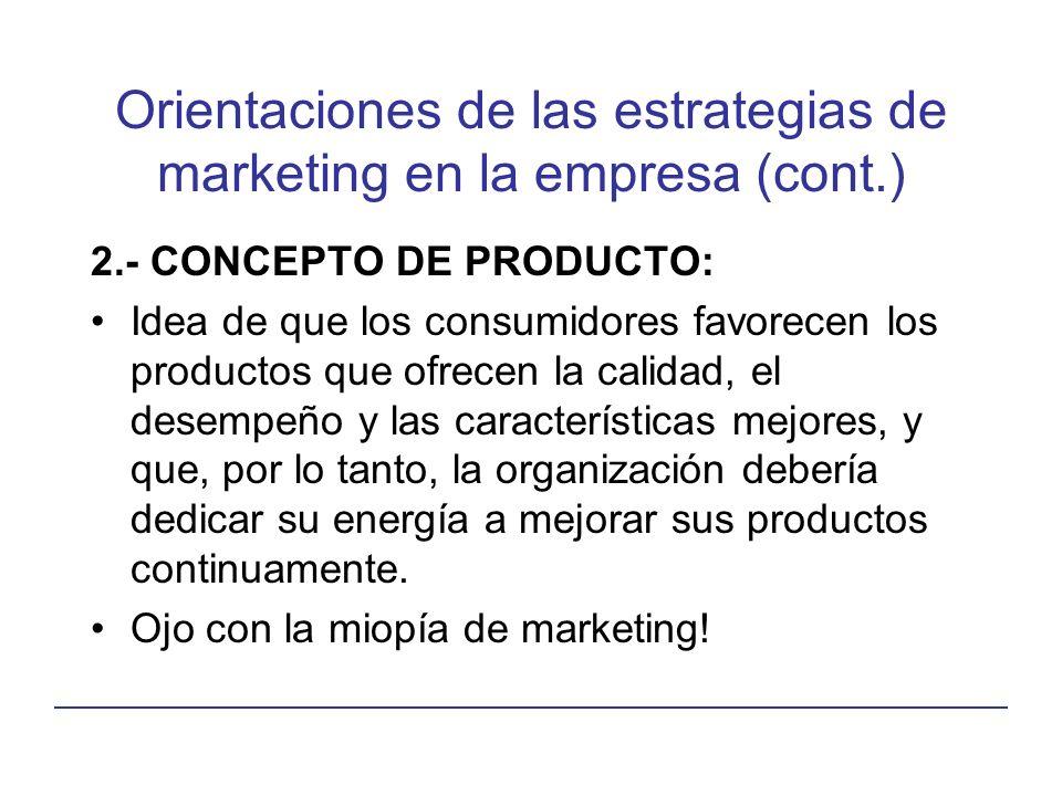 Orientaciones de las estrategias de marketing en la empresa (cont.) 2.- CONCEPTO DE PRODUCTO: Idea de que los consumidores favorecen los productos que ofrecen la calidad, el desempeño y las características mejores, y que, por lo tanto, la organización debería dedicar su energía a mejorar sus productos continuamente.