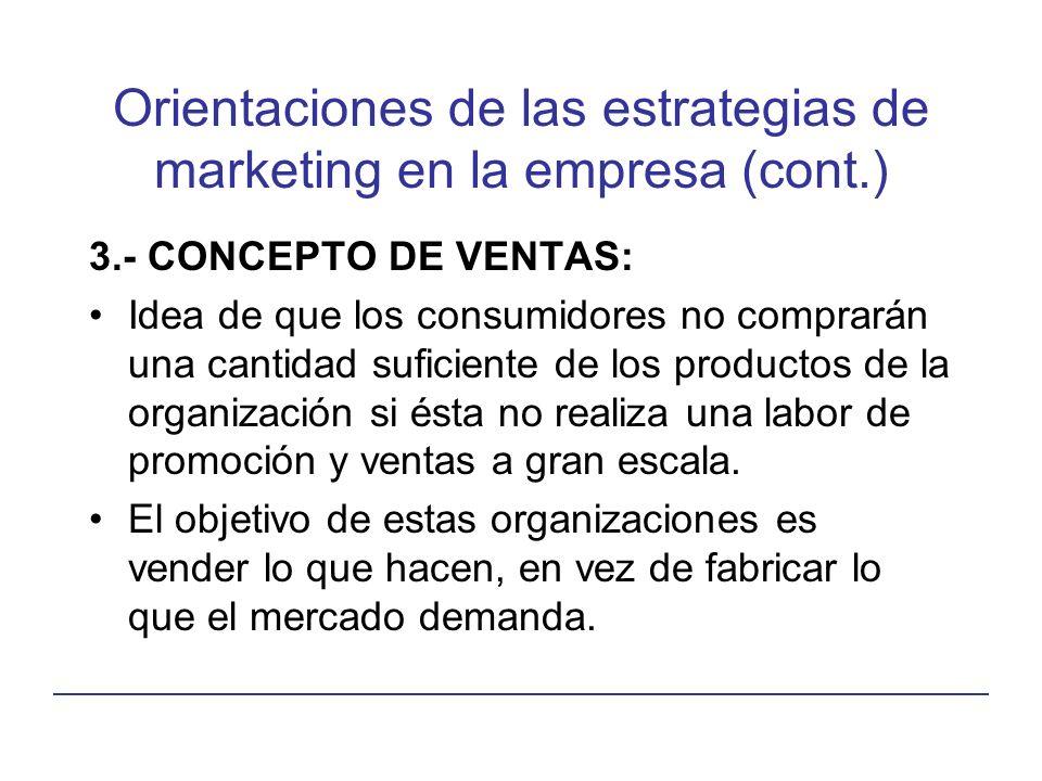 Orientaciones de las estrategias de marketing en la empresa (cont.) 3.- CONCEPTO DE VENTAS: Idea de que los consumidores no comprarán una cantidad suficiente de los productos de la organización si ésta no realiza una labor de promoción y ventas a gran escala.