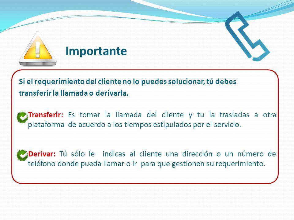 Si el requerimiento del cliente no lo puedes solucionar, tú debes transferir la llamada o derivarla. Transferir: Es tomar la llamada del cliente y tu