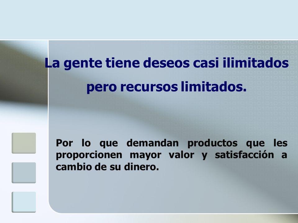 La gente tiene deseos casi ilimitados pero recursos limitados. Por lo que demandan productos que les proporcionen mayor valor y satisfacción a cambio
