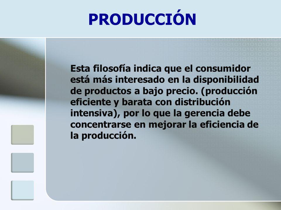 Esta filosofía indica que el consumidor está más interesado en la disponibilidad de productos a bajo precio. (producción eficiente y barata con distri