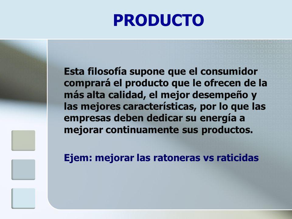 Esta filosofía supone que el consumidor comprará el producto que le ofrecen de la más alta calidad, el mejor desempeño y las mejores características,