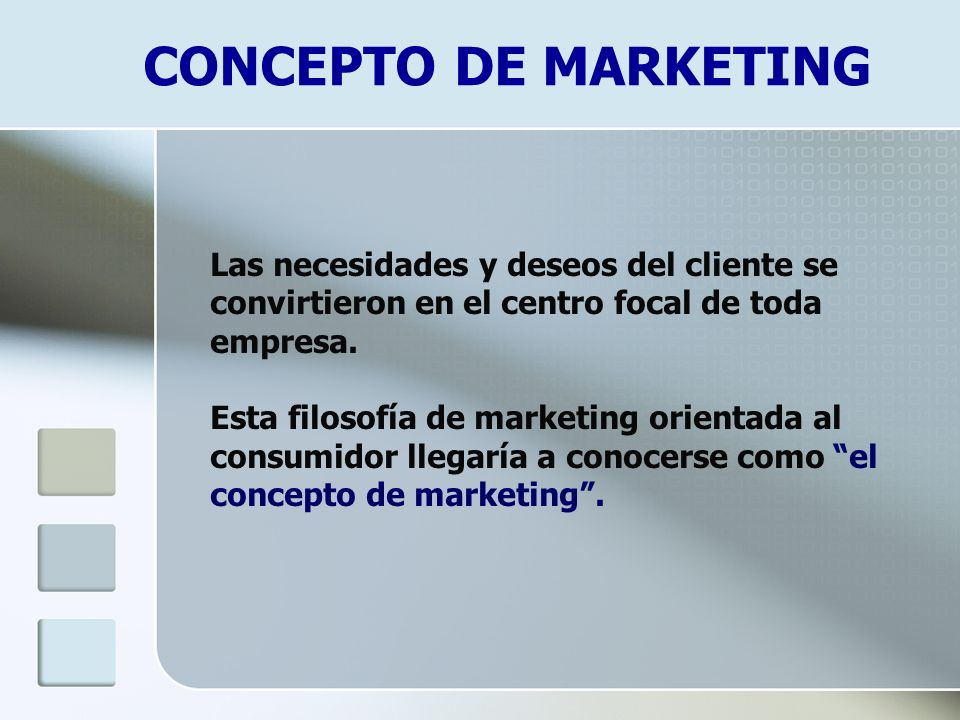CONCEPTO DE MARKETING Las necesidades y deseos del cliente se convirtieron en el centro focal de toda empresa. Esta filosofía de marketing orientada a