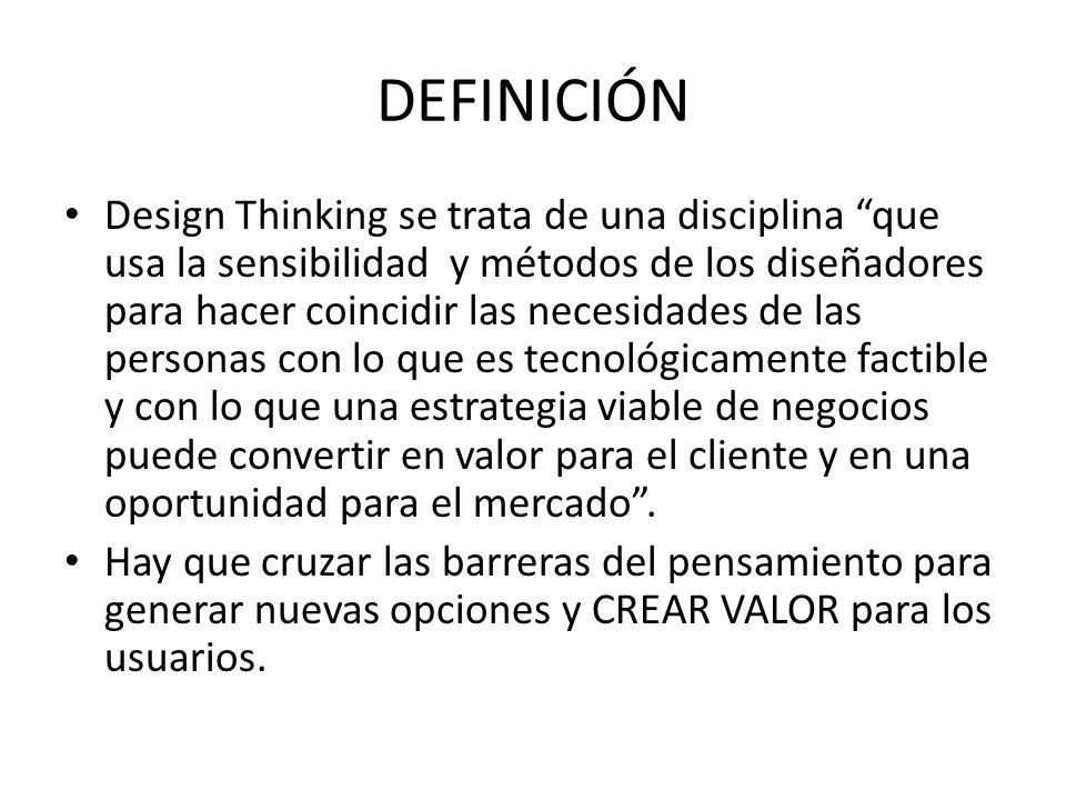 DEFINICIÓN Design Thinking se trata de una disciplina que usa la sensibilidad y métodos de los diseñadores para hacer coincidir las necesidades de las