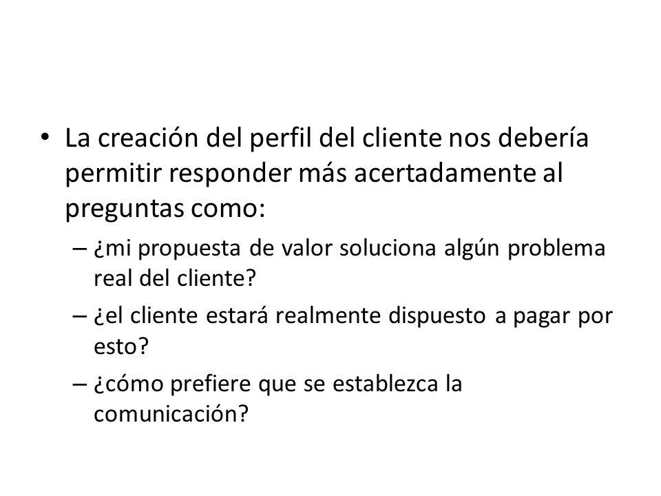 La creación del perfil del cliente nos debería permitir responder más acertadamente al preguntas como: – ¿mi propuesta de valor soluciona algún proble