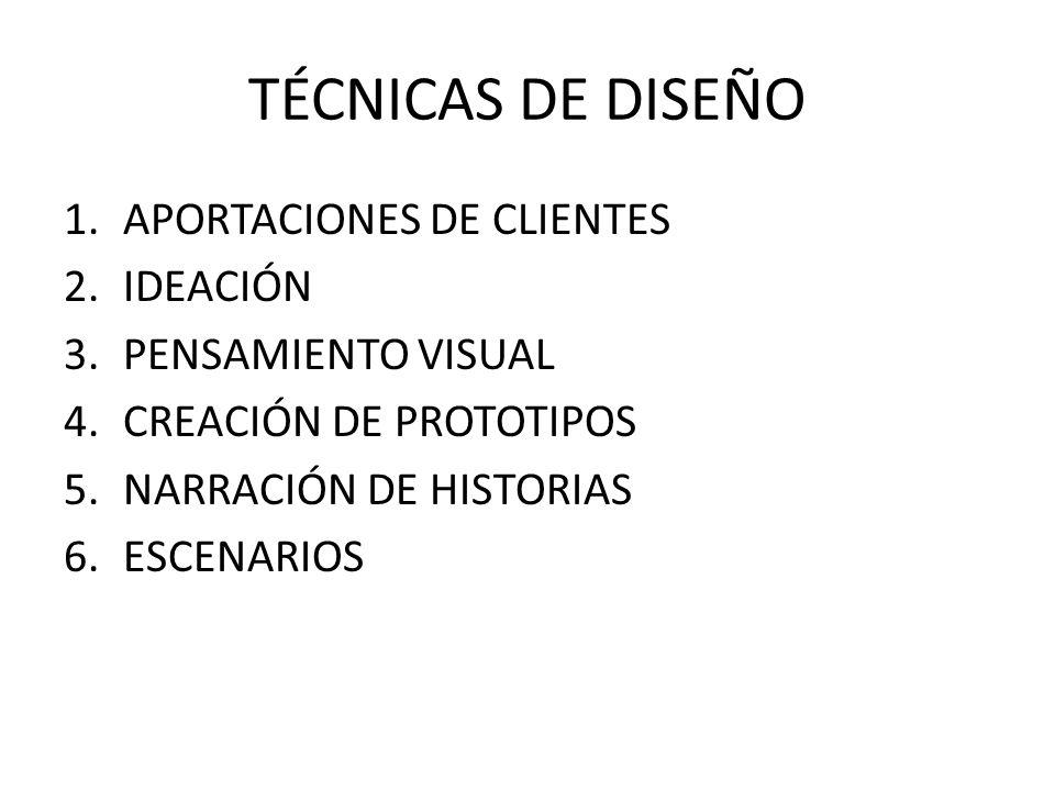 TÉCNICAS DE DISEÑO 1.APORTACIONES DE CLIENTES 2.IDEACIÓN 3.PENSAMIENTO VISUAL 4.CREACIÓN DE PROTOTIPOS 5.NARRACIÓN DE HISTORIAS 6.ESCENARIOS