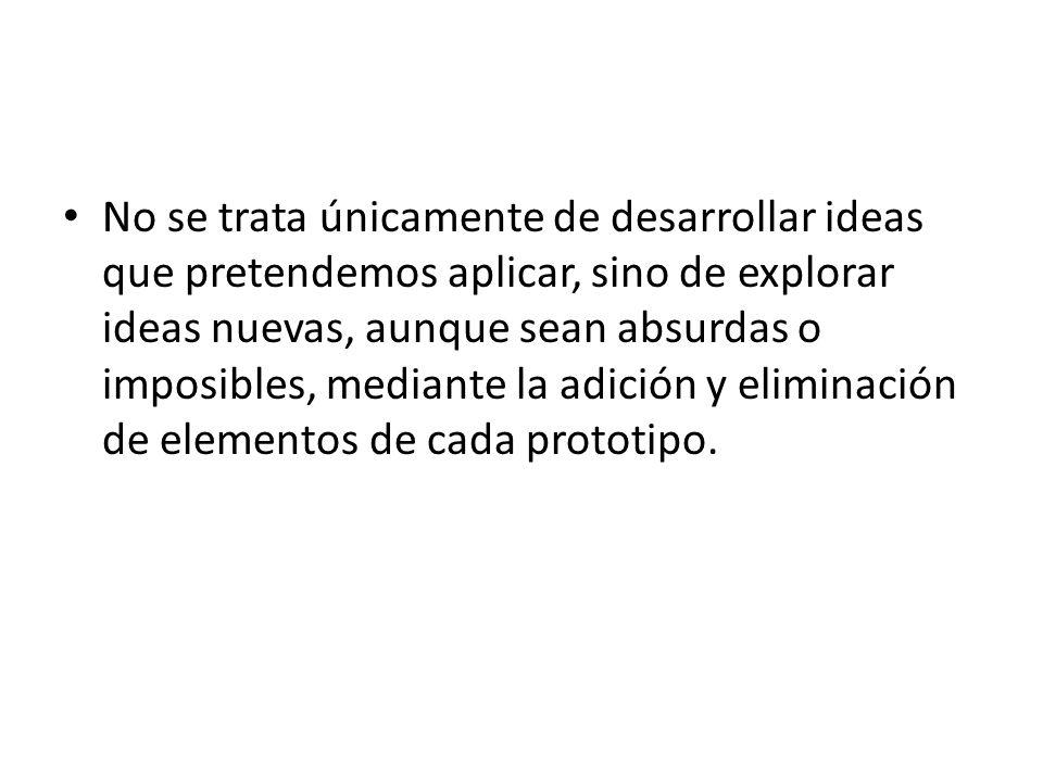 No se trata únicamente de desarrollar ideas que pretendemos aplicar, sino de explorar ideas nuevas, aunque sean absurdas o imposibles, mediante la adi