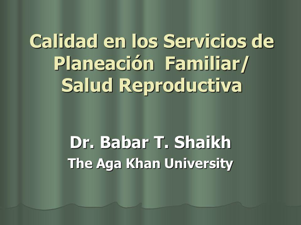 Calidad en los Servicios de Planeación Familiar/ Salud Reproductiva Dr. Babar T. Shaikh The Aga Khan University