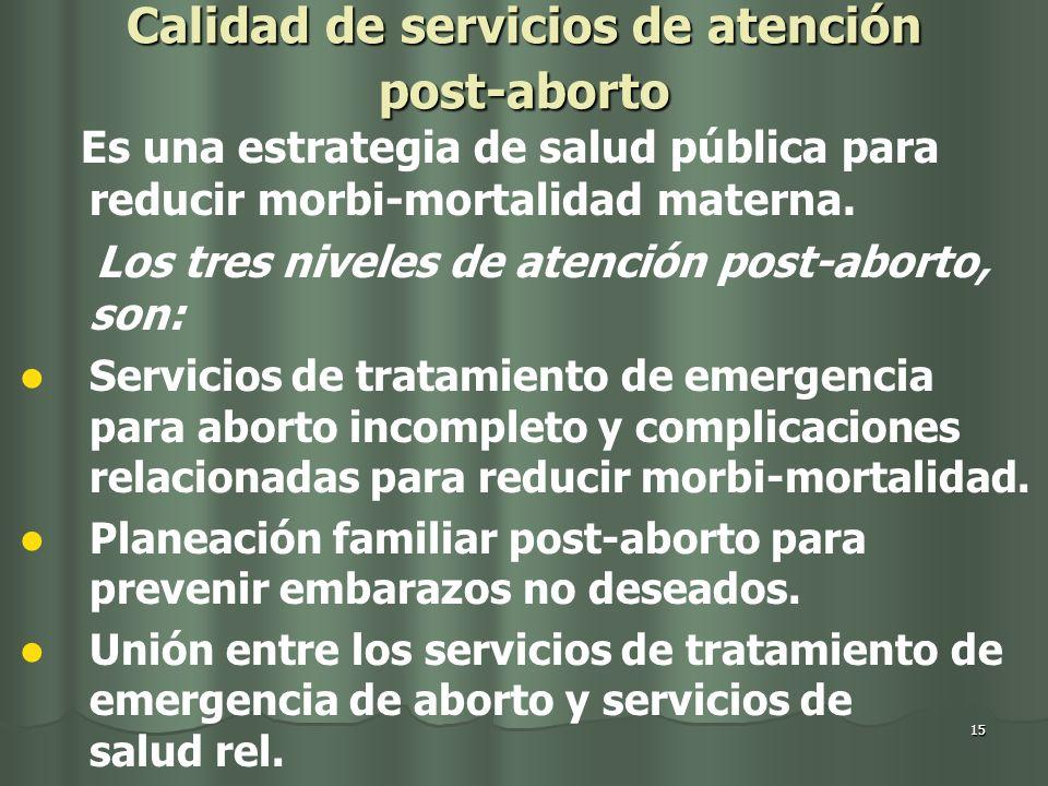 15 Calidad de servicios de atención post-aborto Es una estrategia de salud pública para reducir morbi-mortalidad materna.