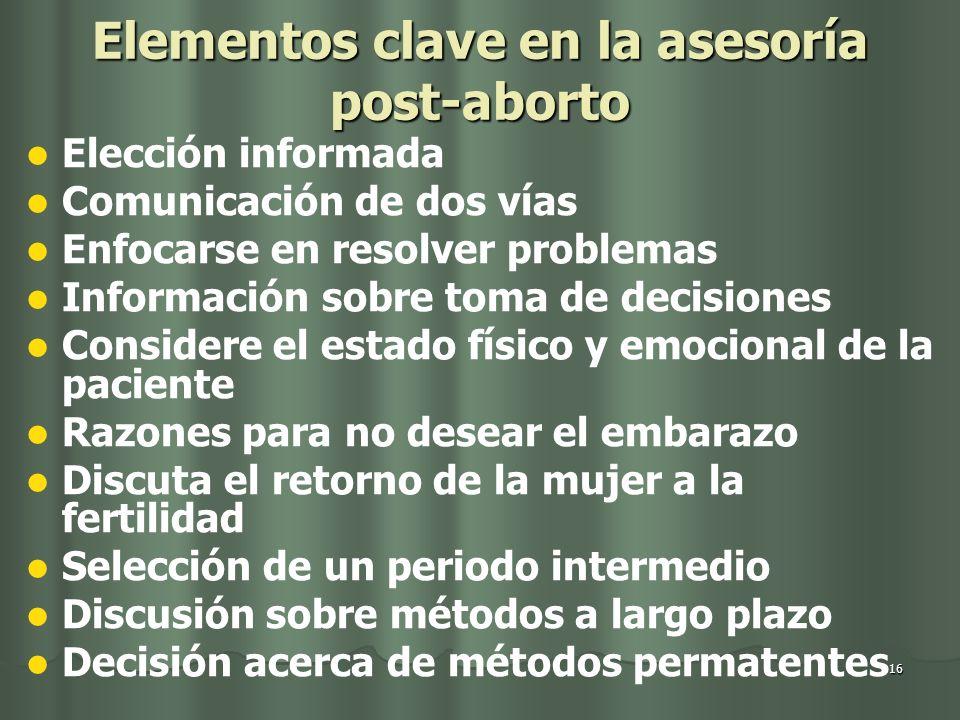 16 Elementos clave en la asesoría post-aborto Elección informada Comunicación de dos vías Enfocarse en resolver problemas Información sobre toma de de