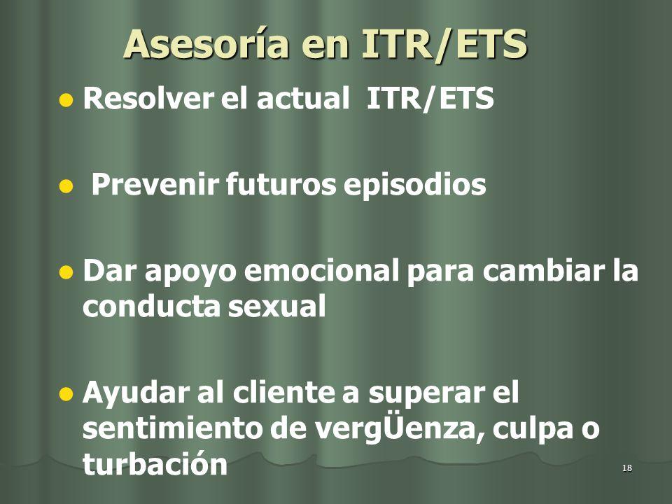 18 Asesoría en ITR/ETS Resolver el actual ITR/ETS Prevenir futuros episodios Dar apoyo emocional para cambiar la conducta sexual Ayudar al cliente a superar el sentimiento de vergÜenza, culpa o turbación
