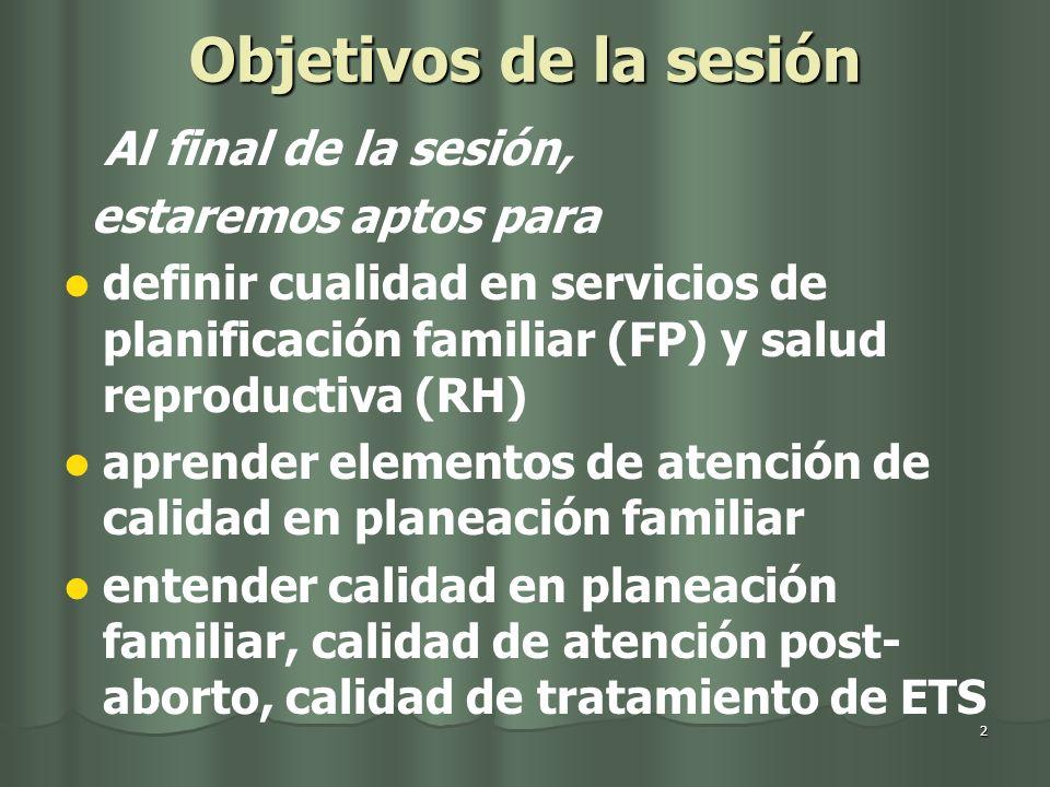 2 Objetivos de la sesión Al final de la sesión, estaremos aptos para definir cualidad en servicios de planificación familiar (FP) y salud reproductiva (RH) aprender elementos de atención de calidad en planeación familiar entender calidad en planeación familiar, calidad de atención post- aborto, calidad de tratamiento de ETS