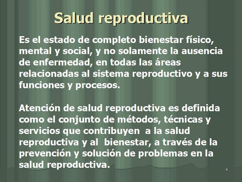 4 Salud reproductiva Es el estado de completo bienestar físico, mental y social, y no solamente la ausencia de enfermedad, en todas las áreas relacionadas al sistema reproductivo y a sus funciones y procesos.