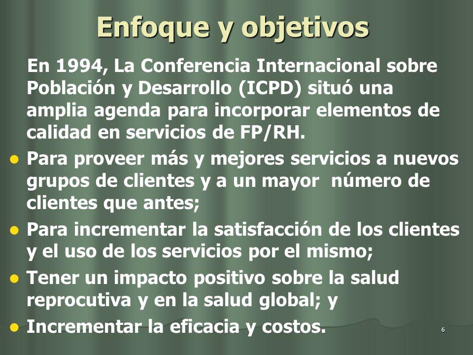 6 Enfoque y objetivos En 1994, La Conferencia Internacional sobre Población y Desarrollo (ICPD) situó una amplia agenda para incorporar elementos de calidad en servicios de FP/RH.