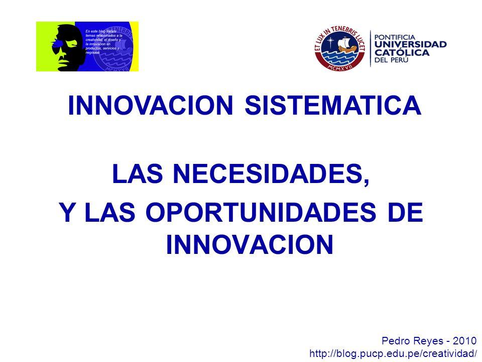 LAS NECESIDADES, Y LAS OPORTUNIDADES DE INNOVACION Pedro Reyes - 2010 http://blog.pucp.edu.pe/creatividad / INNOVACION SISTEMATICA