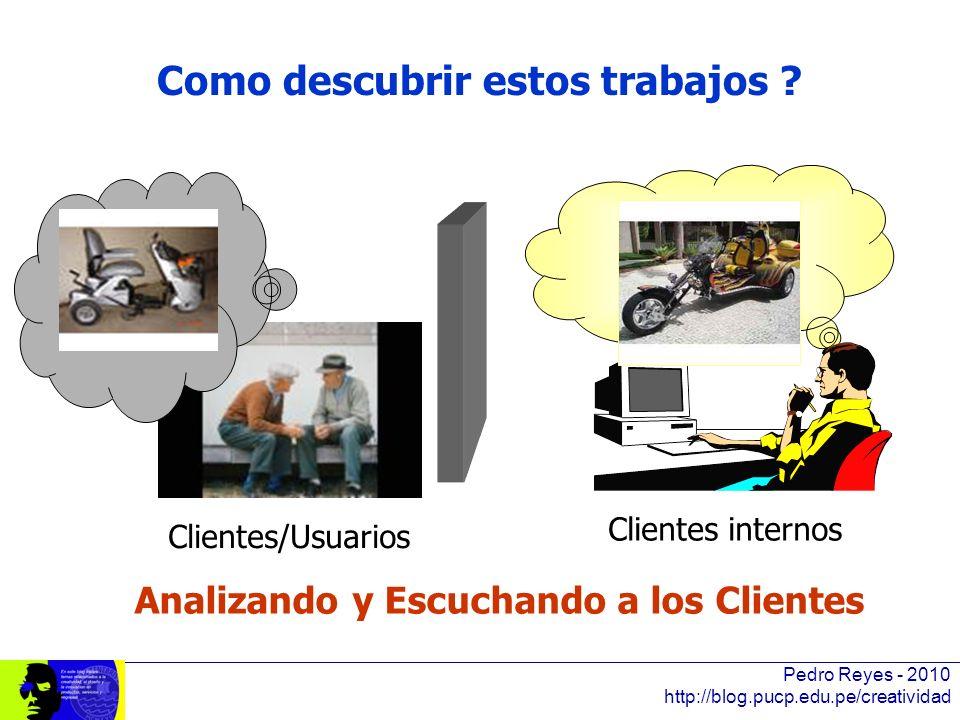 Pedro Reyes - 2010 http://blog.pucp.edu.pe/creatividad Como descubrir estos trabajos ? Clientes/Usuarios Clientes internos Analizando y Escuchando a l