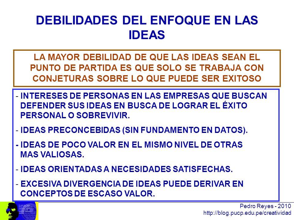 Pedro Reyes - 2010 http://blog.pucp.edu.pe/creatividad DEBILIDADES DEL ENFOQUE EN LAS IDEAS LA MAYOR DEBILIDAD DE QUE LAS IDEAS SEAN EL PUNTO DE PARTI