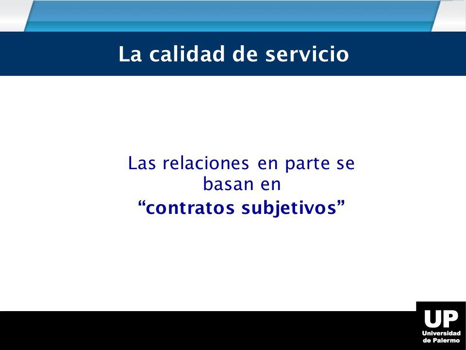 Las relaciones en parte se basan en contratos subjetivos La calidad de servicio