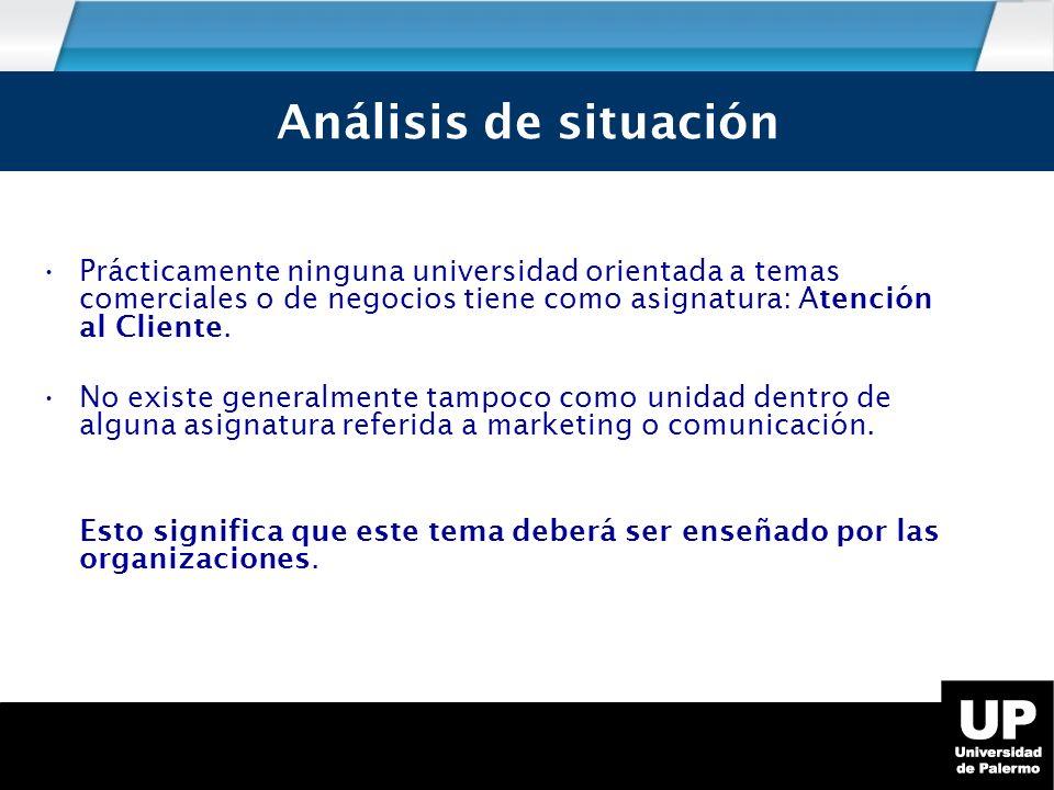 Análisis de Situación Prácticamente ninguna universidad orientada a temas comerciales o de negocios tiene como asignatura: Atención al Cliente.