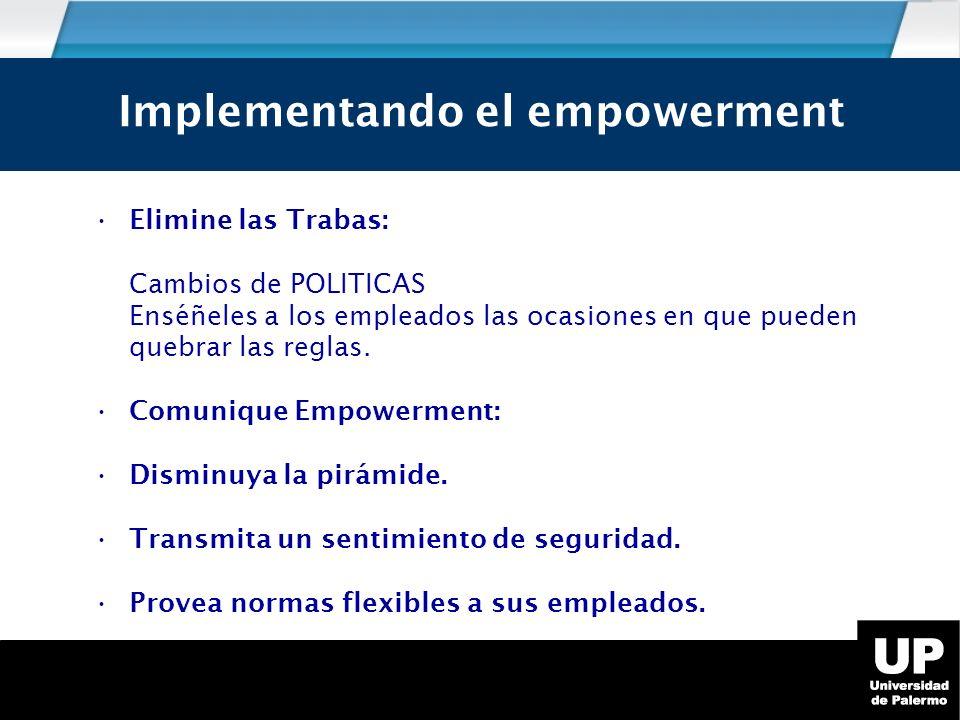 Implementando el empowerment Elimine las Trabas: Cambios de POLITICAS Enséñeles a los empleados las ocasiones en que pueden quebrar las reglas.