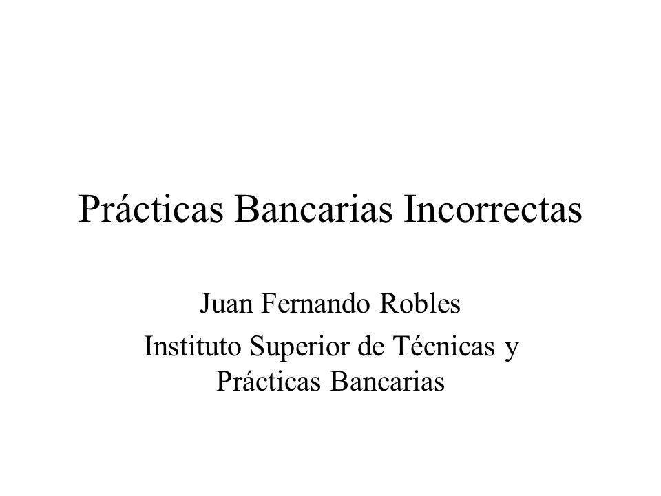 Prácticas Bancarias Incorrectas Juan Fernando Robles Instituto Superior de Técnicas y Prácticas Bancarias