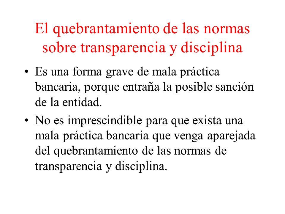 El quebrantamiento de las normas sobre transparencia y disciplina Es una forma grave de mala práctica bancaria, porque entraña la posible sanción de la entidad.