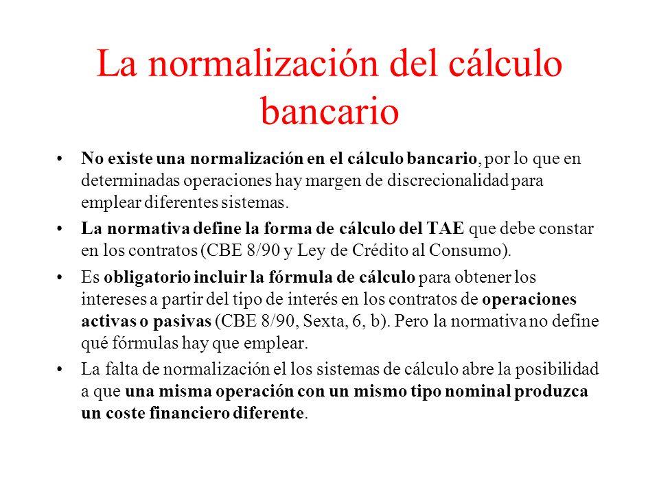La normalización del cálculo bancario No existe una normalización en el cálculo bancario, por lo que en determinadas operaciones hay margen de discrecionalidad para emplear diferentes sistemas.