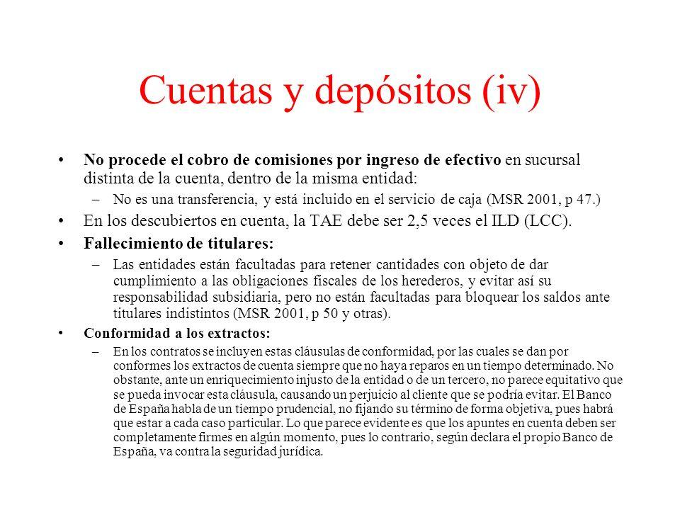 Cuentas y depósitos (iv) No procede el cobro de comisiones por ingreso de efectivo en sucursal distinta de la cuenta, dentro de la misma entidad: –No es una transferencia, y está incluido en el servicio de caja (MSR 2001, p 47.) En los descubiertos en cuenta, la TAE debe ser 2,5 veces el ILD (LCC).