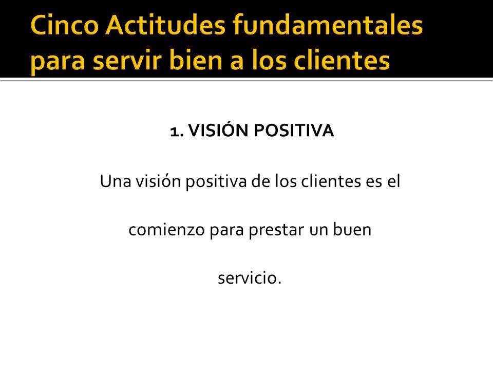 1. VISIÓN POSITIVA Una visión positiva de los clientes es el comienzo para prestar un buen servicio.