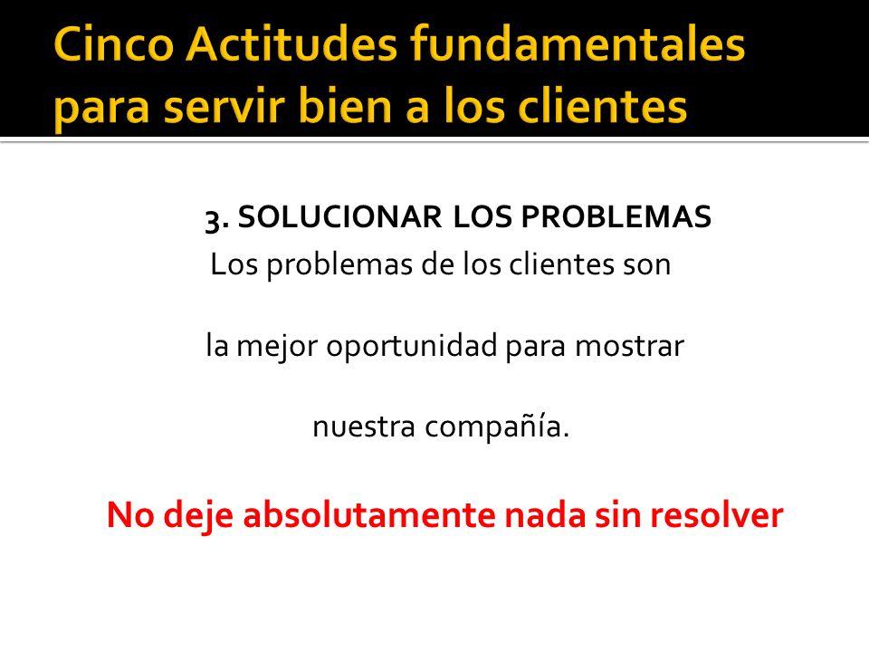 3. SOLUCIONAR LOS PROBLEMAS Los problemas de los clientes son la mejor oportunidad para mostrar nuestra compañía. No deje absolutamente nada sin resol
